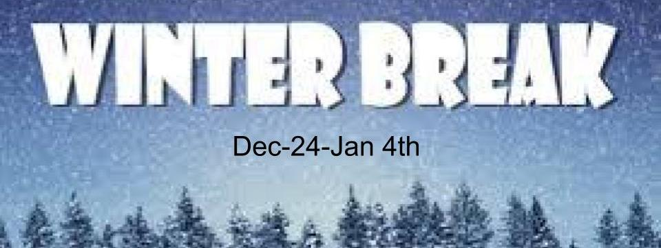 Winter Break Dec 24th- Jan 4th